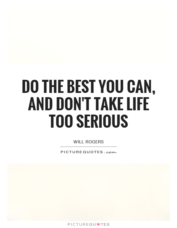 Do The Best You Can, And Don't Take Life Too Serious