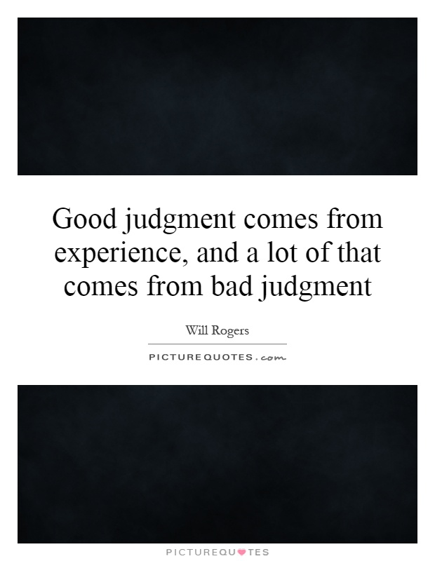 Good judgment comes from experience, and a lot of that comes from bad judgment Picture Quote #1