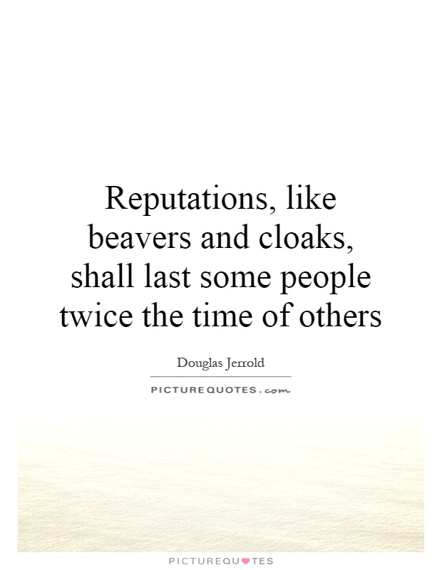 Reputations, like beavers and cloaks, shall last some people twice the time of others Picture Quote #1