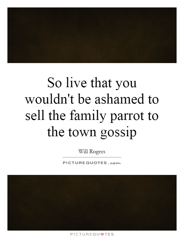 So live that you wouldn't be ashamed to sell the family parrot to the town gossip Picture Quote #1