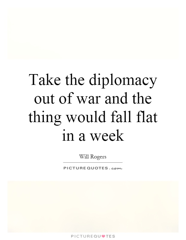 Take the diplomacy out of war and the thing would fall flat in a week Picture Quote #1