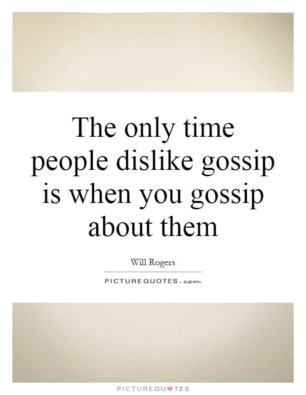 The only time people dislike gossip is when you gossip about them Picture Quote #1