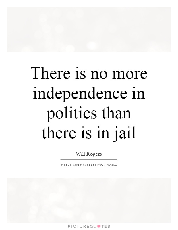 There is no more independence in politics than there is in jail Picture Quote #1