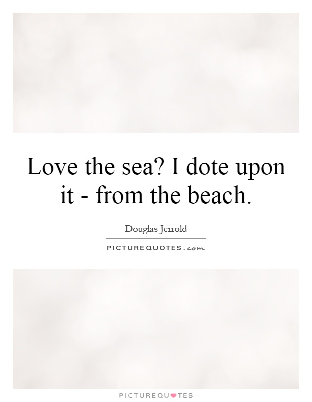 Love the sea? I dote upon it - from the beach Picture Quote #1