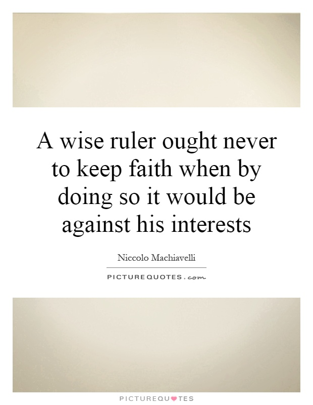 A wise ruler ought never to keep faith when by doing so it would be against his interests Picture Quote #1