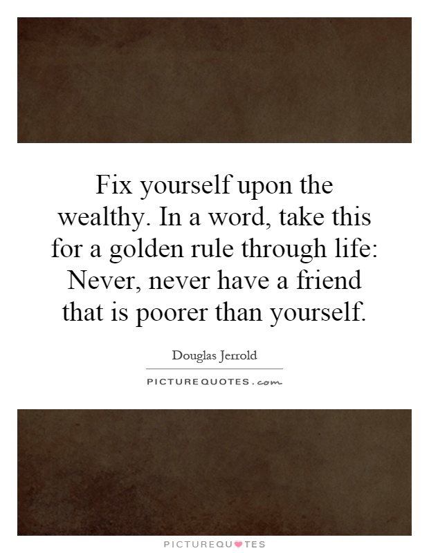 Fix yourself upon the wealthy. In a word, take this for a golden rule through life: Never, never have a friend that is poorer than yourself Picture Quote #1