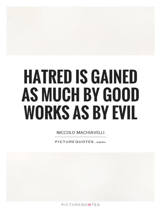 Hatred is gained as much by good works as by evil Picture Quote #1