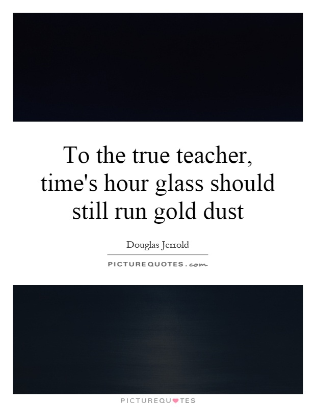 To the true teacher, time's hour glass should still run gold dust Picture Quote #1