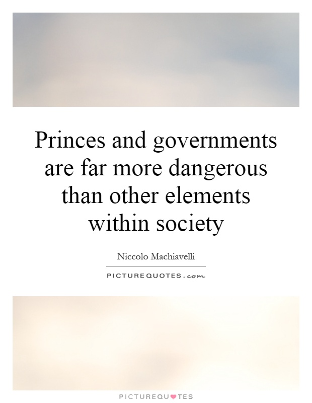 Princes and governments are far more dangerous than other elements within society Picture Quote #1