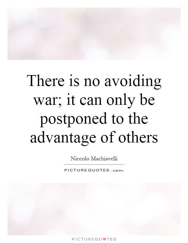 There is no avoiding war; it can only be postponed to the advantage of others Picture Quote #1