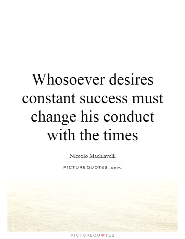 Whosoever desires constant success must change his conduct with the times Picture Quote #1