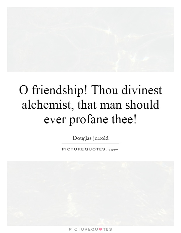 O friendship! Thou divinest alchemist, that man should ever profane thee! Picture Quote #1