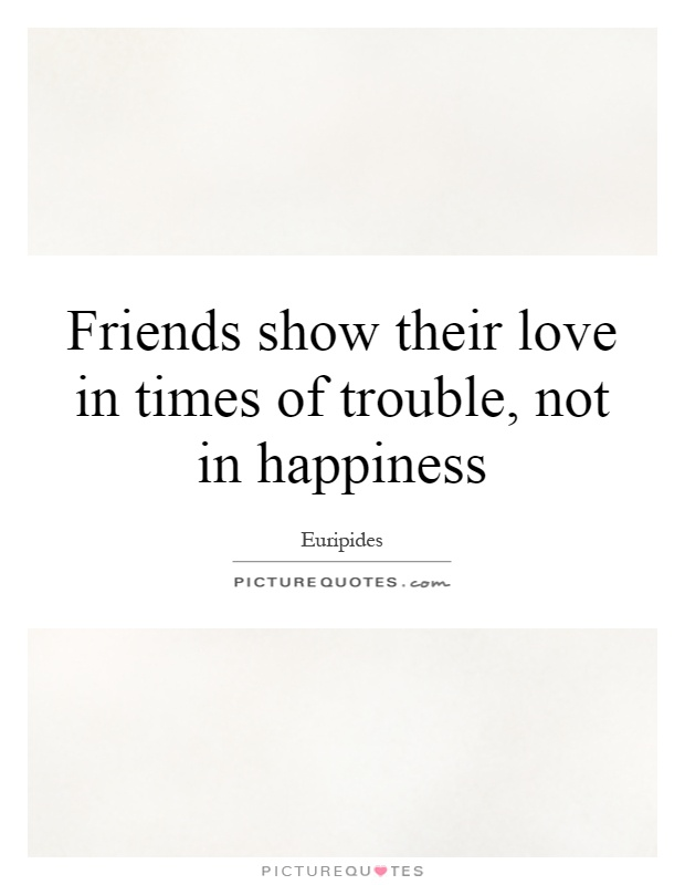 Friends show their love in times of trouble, not in happiness Picture Quote #1