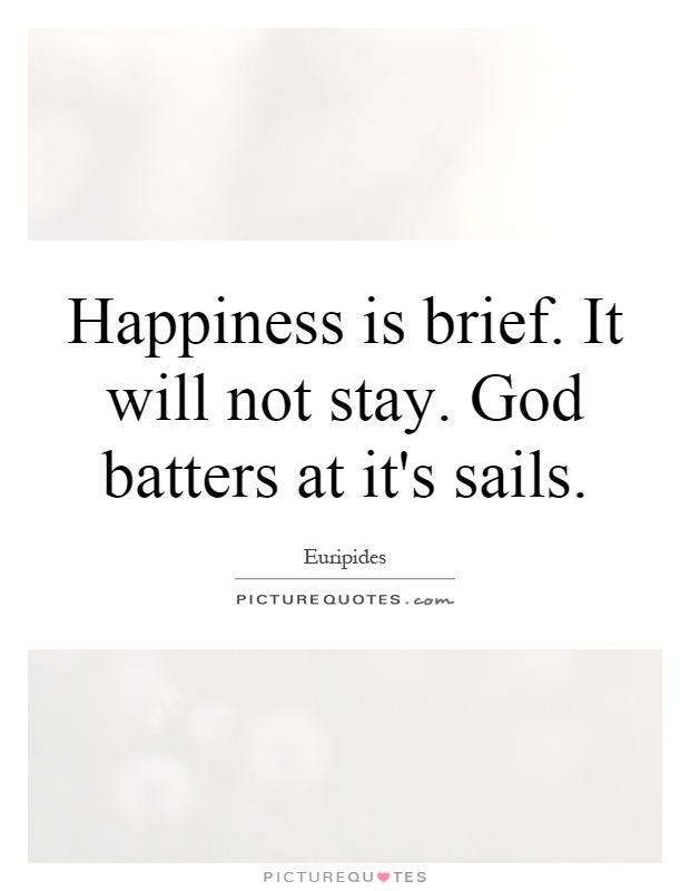 Happiness is brief. It will not stay. God batters at it's sails Picture Quote #1