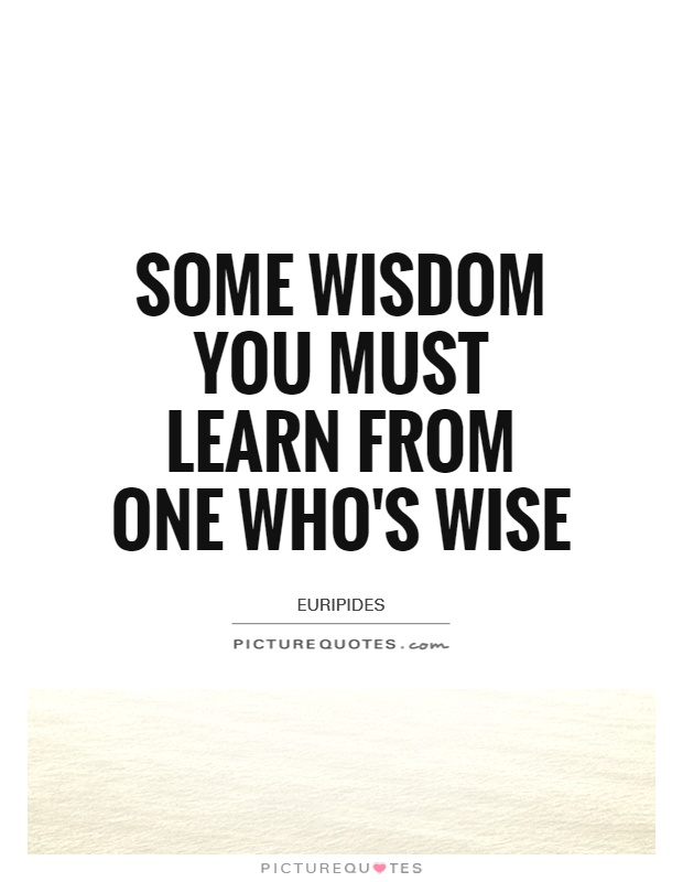 Some wisdom you must learn from one who's wise Picture Quote #1