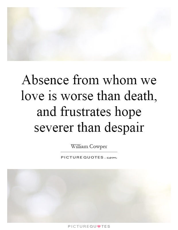 Absence from whom we love is worse than death, and frustrates hope severer than despair Picture Quote #1