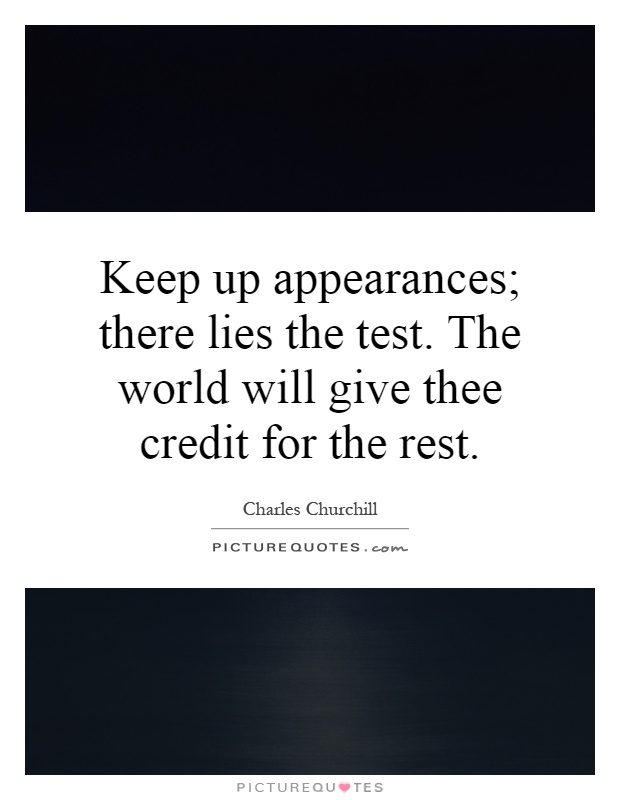 Keep up appearances; there lies the test. The world will give thee credit for the rest Picture Quote #1