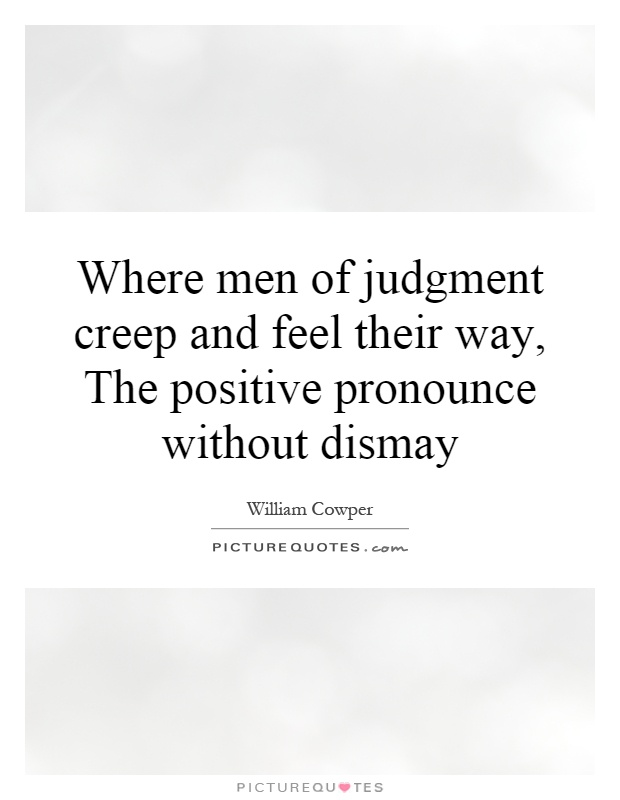 Where men of judgment creep and feel their way, The positive pronounce without dismay Picture Quote #1