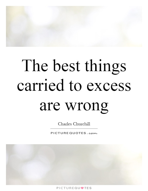 The best things carried to excess are wrong Picture Quote #1