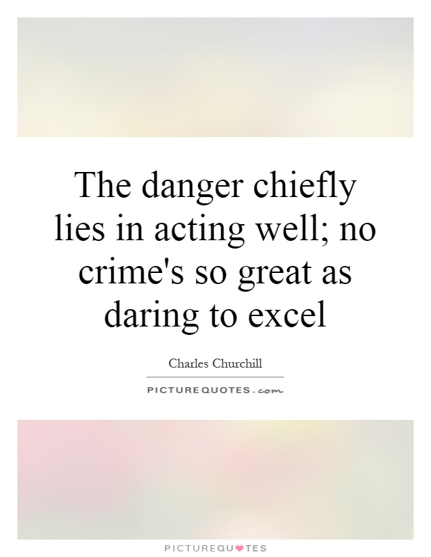 The danger chiefly lies in acting well; no crime's so great as daring to excel Picture Quote #1