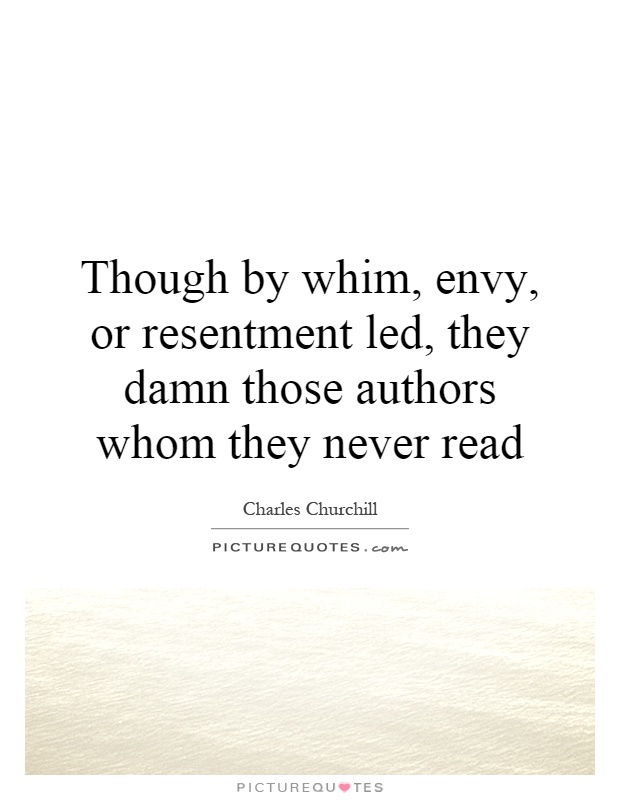 Though by whim, envy, or resentment led, they damn those authors whom they never read Picture Quote #1