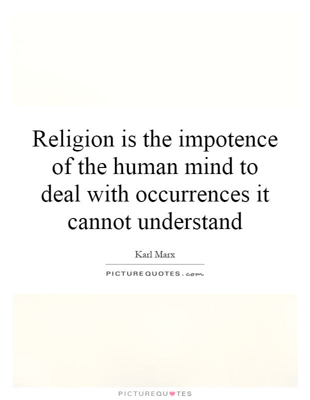 Religion is the impotence of the human mind to deal with occurrences it cannot understand Picture Quote #1