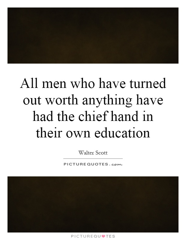 All men who have turned out worth anything have had the chief hand in their own education Picture Quote #1