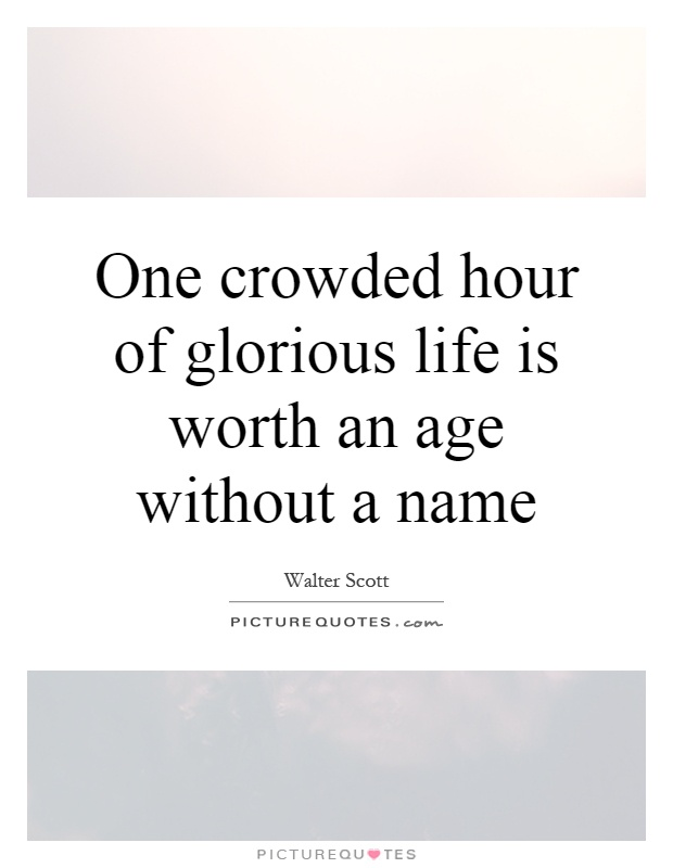 one crowded hour of glorious life is worth and age with our name A great memorable quote from the alamo movie on quotesnet - william travis: one crowded hour of glorious life is worth an age without a name.