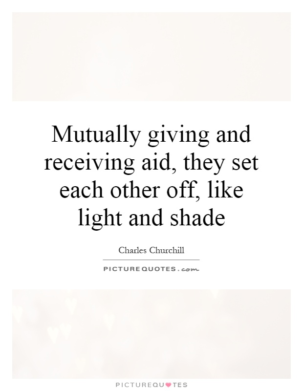 Mutually giving and receiving aid, they set each other off, like light and shade Picture Quote #1