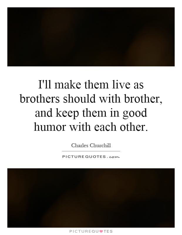 I'll make them live as brothers should with brother, and keep them in good humor with each other Picture Quote #1