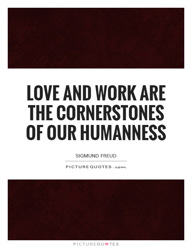 Love and work are the cornerstones of our humanness Picture Quote #1