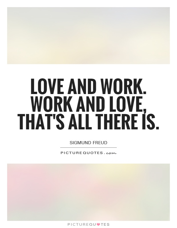 Love and work. Work and love, that's all there is Picture Quote #1