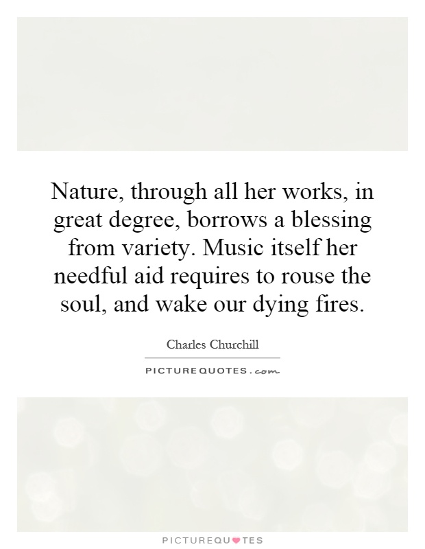 Nature, through all her works, in great degree, borrows a blessing from variety. Music itself her needful aid requires to rouse the soul, and wake our dying fires Picture Quote #1