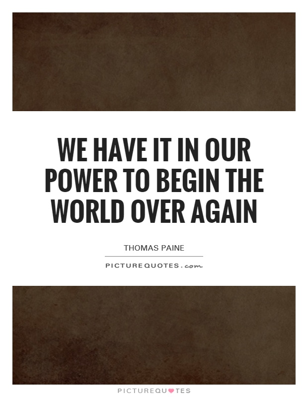 We have it in our power to begin the world over again Picture Quote #1