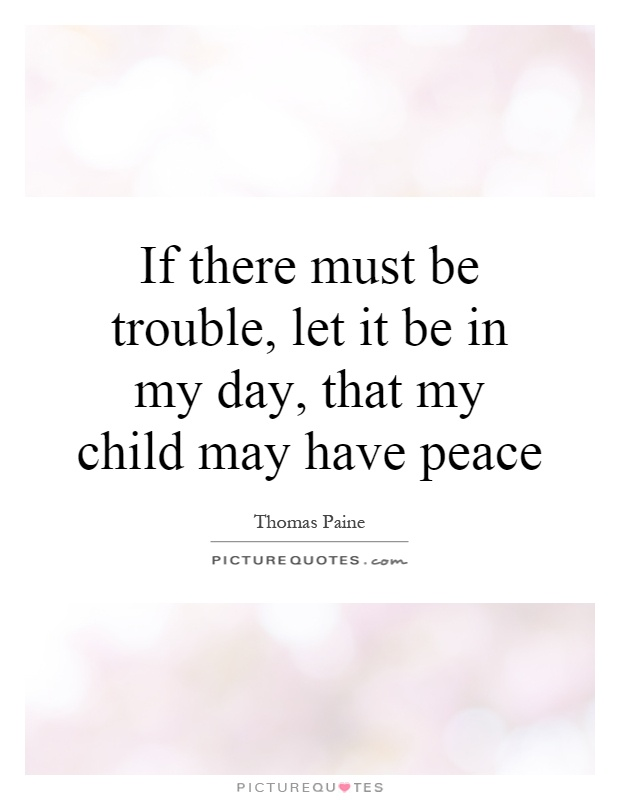 If there must be trouble, let it be in my day, that my child may have peace Picture Quote #1