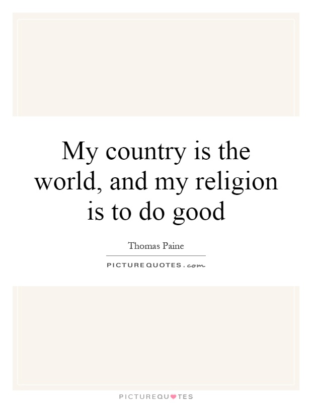My country is the world, and my religion is to do good Picture Quote #1