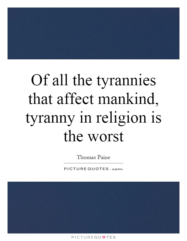 Of all the tyrannies that affect mankind, tyranny in religion is the worst Picture Quote #1