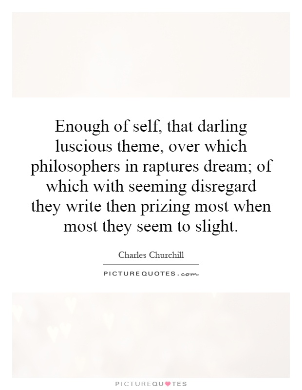 Enough of self, that darling luscious theme, over which philosophers in raptures dream; of which with seeming disregard they write then prizing most when most they seem to slight Picture Quote #1