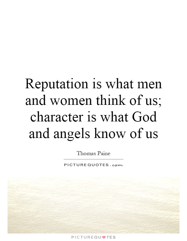 Reputation is what men and women think of us; character is what God and angels know of us Picture Quote #1