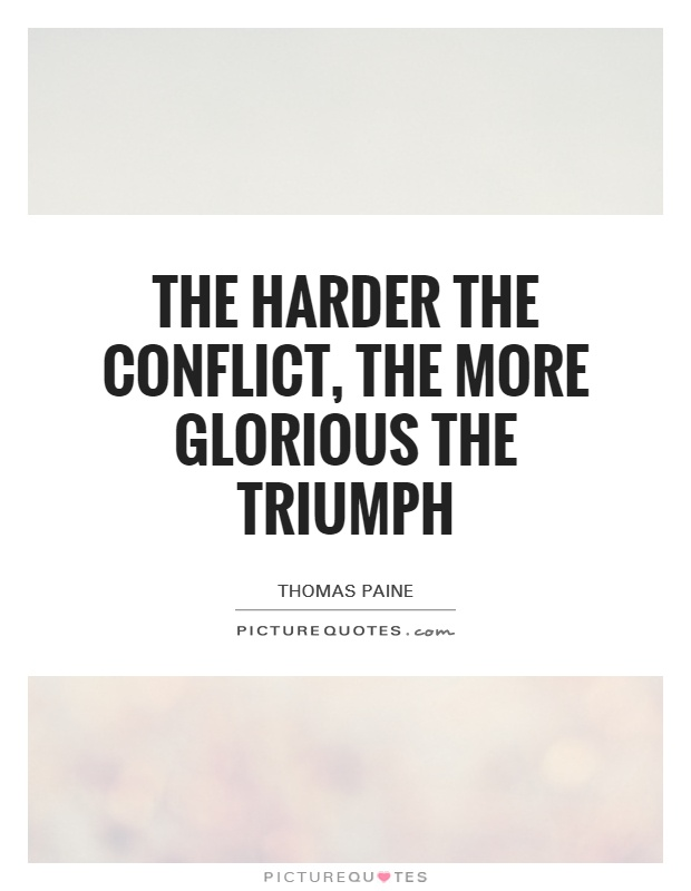 The harder the conflict, the more glorious the triumph Picture Quote #1