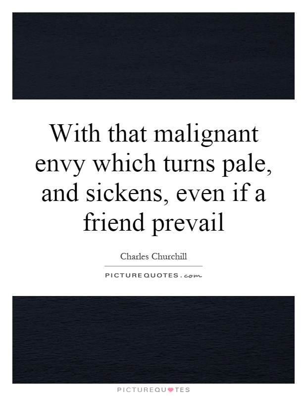 With that malignant envy which turns pale, and sickens, even if a friend prevail Picture Quote #1