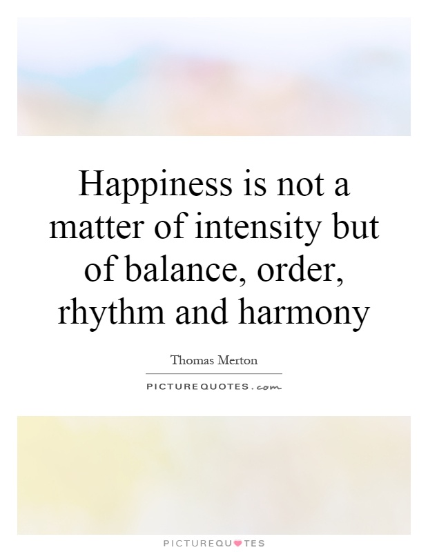 Happiness is not a matter of intensity but of balance, order, rhythm and harmony Picture Quote #1