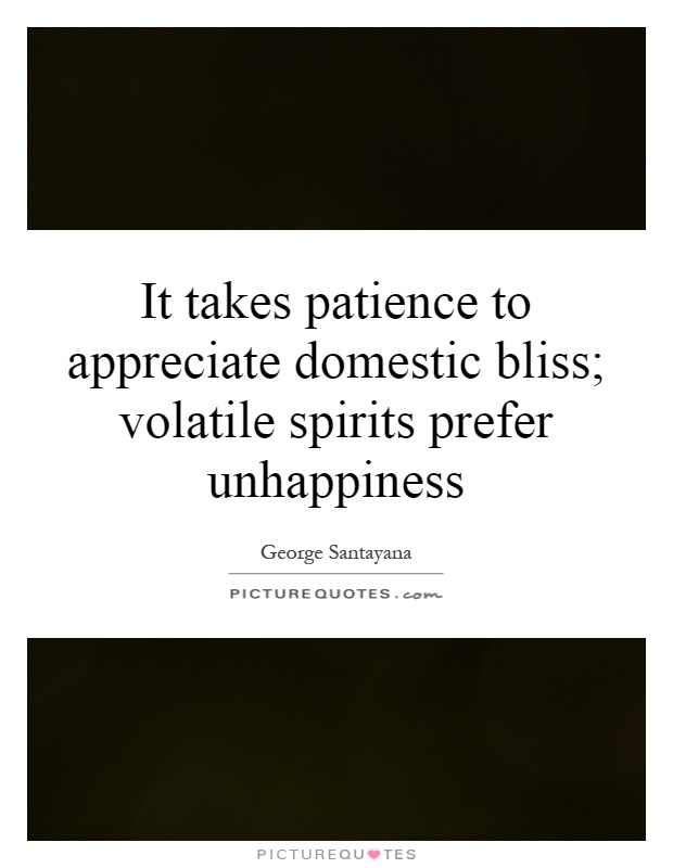 It takes patience to appreciate domestic bliss; volatile spirits prefer unhappiness Picture Quote #1