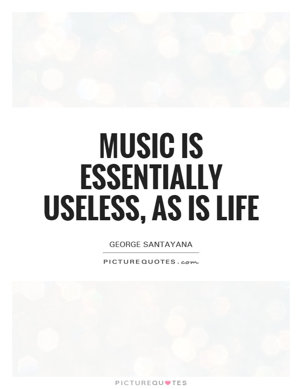 Music is essentially useless, as is life Picture Quote #1