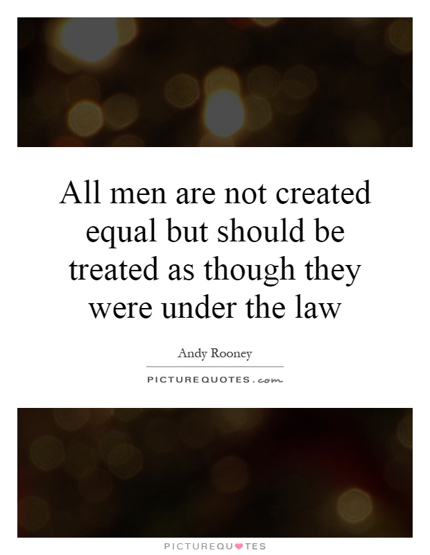 All men are not created equal but should be treated as though they were under the law Picture Quote #1