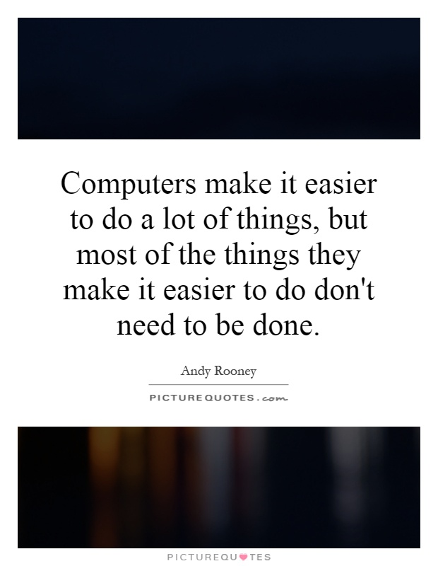 Computers make it easier to do a lot of things, but most of the things they make it easier to do don't need to be done Picture Quote #1