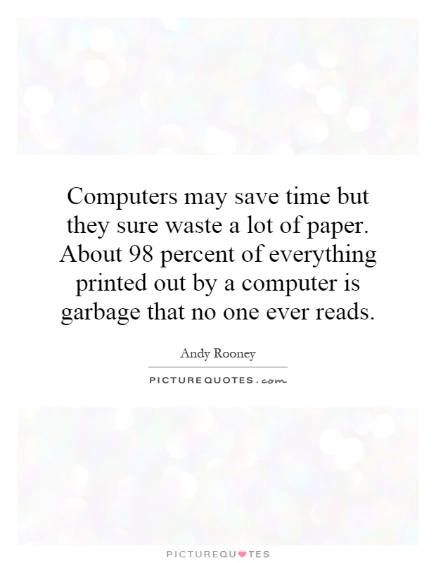 Computers may save time but they sure waste a lot of paper. About 98 percent of everything printed out by a computer is garbage that no one ever reads Picture Quote #1