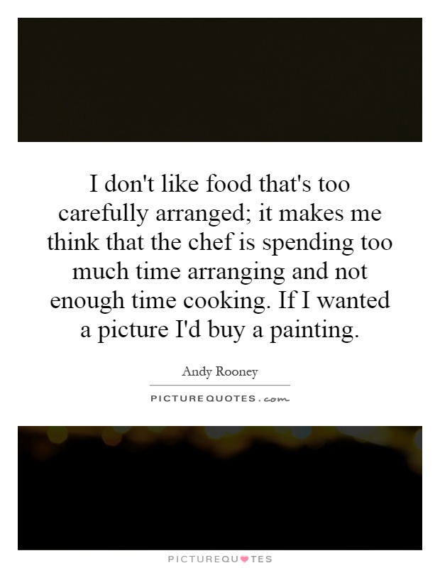 I don't like food that's too carefully arranged; it makes me think that the chef is spending too much time arranging and not enough time cooking. If I wanted a picture I'd buy a painting Picture Quote #1