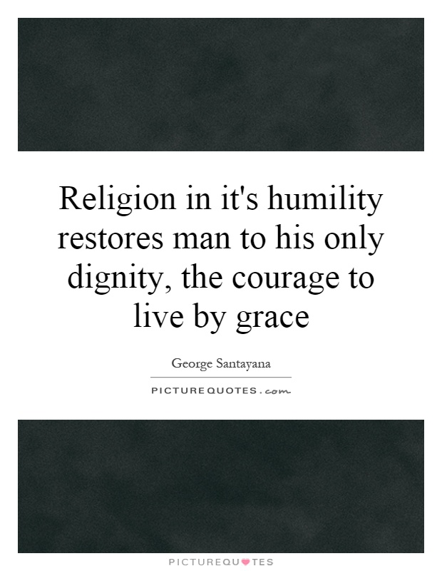 Religion in it's humility restores man to his only dignity, the courage to live by grace Picture Quote #1