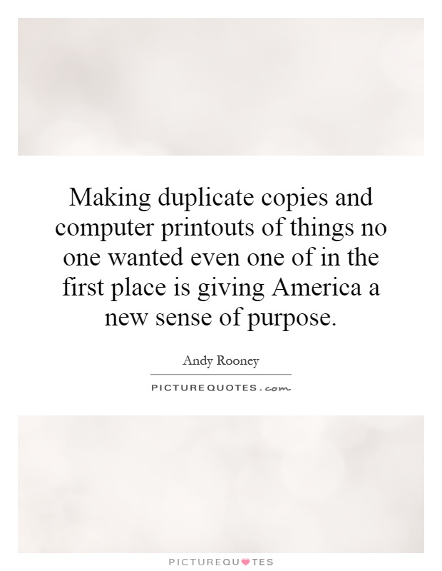 Making duplicate copies and computer printouts of things no one wanted even one of in the first place is giving America a new sense of purpose Picture Quote #1